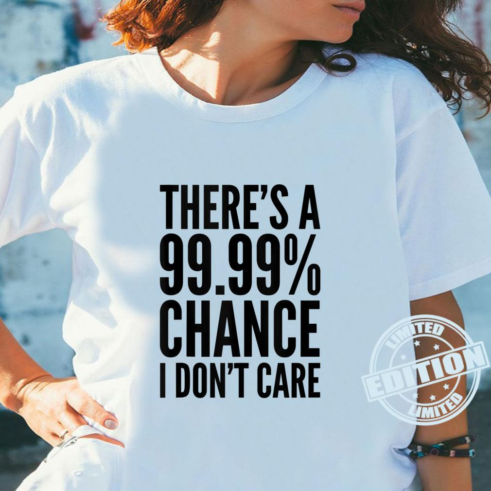 There's A 99% Chance I Don't Care Shirt ladies tee