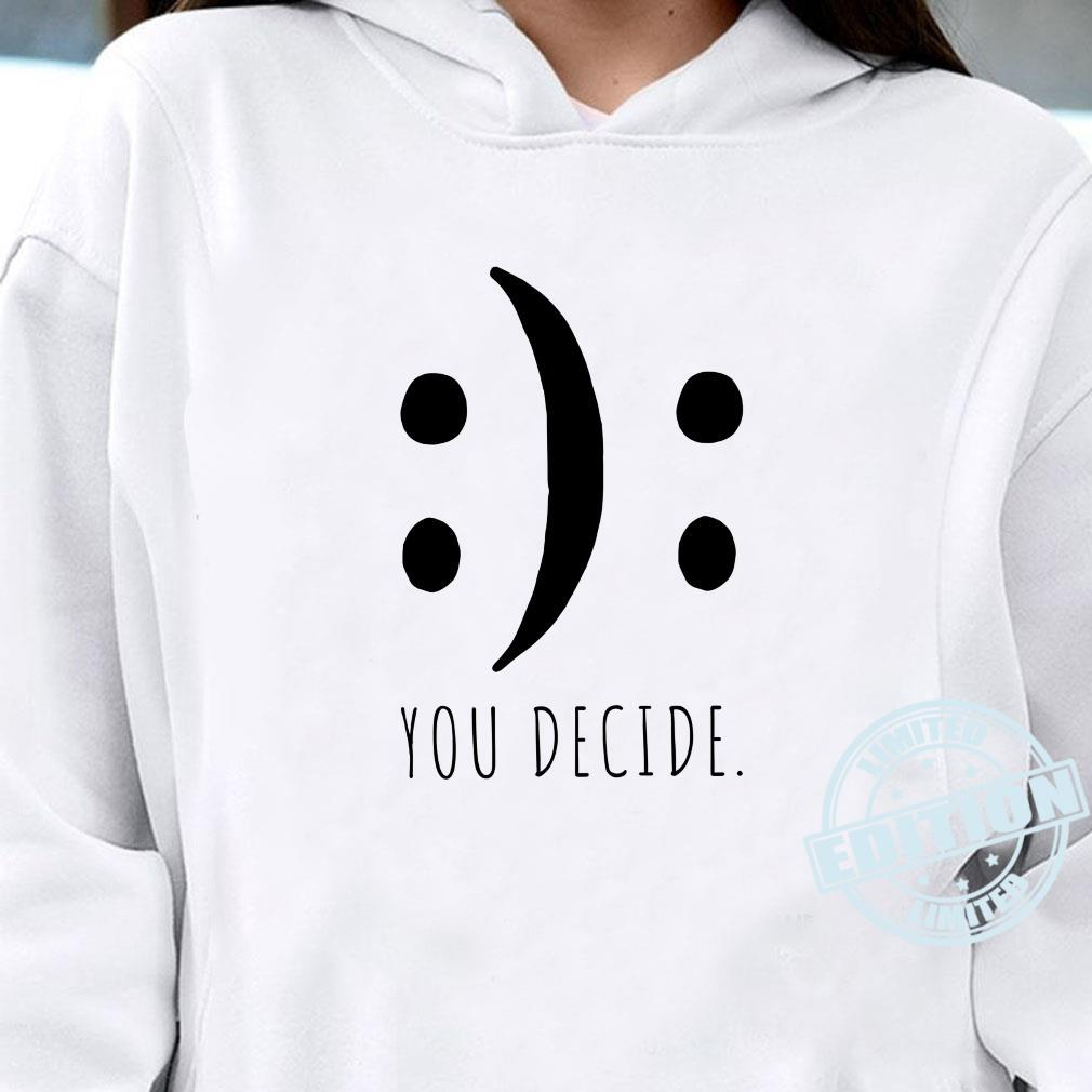 You Decide Your Decision Happy Smile Or Sad Face Smileys Shirt hoodie